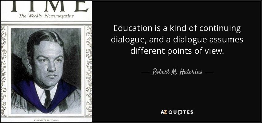 Education is a kind of continuing dialogue, and a dialogue assumes different points of view. - Robert M. Hutchins