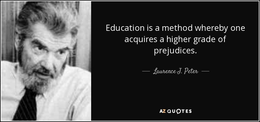 Education is a method whereby one acquires a higher grade of prejudices. - Laurence J. Peter
