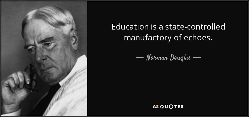 Education is a state-controlled manufactory of echoes. - Norman Douglas