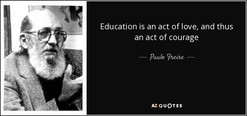 Education is an act of love, and thus an act of courage - Paulo Freire