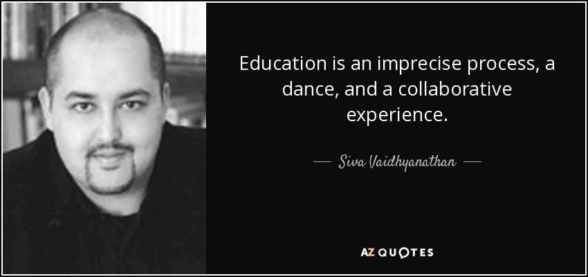 Education is an imprecise process, a dance, and a collaborative experience. - Siva Vaidhyanathan