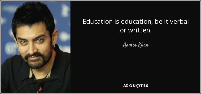 Education is education, be it verbal or written. - Aamir Khan