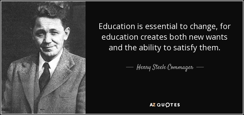 Education is essential to change, for education creates both new wants and the ability to satisfy them. - Henry Steele Commager