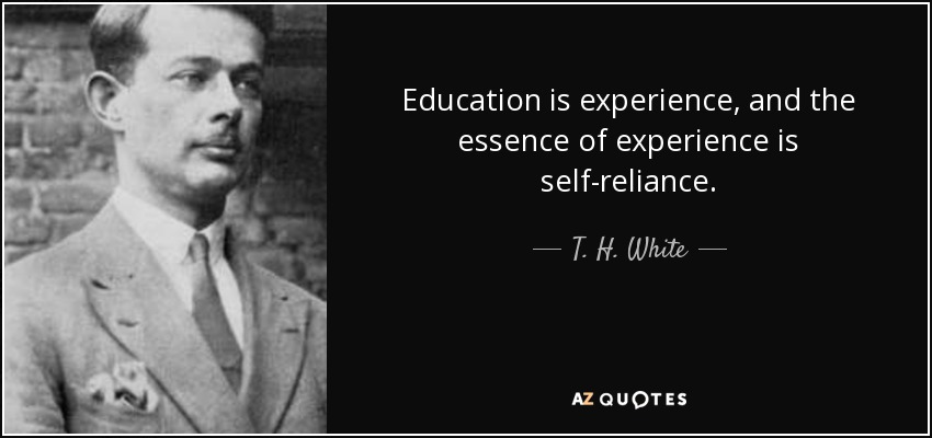 Education is experience, and the essence of experience is self-reliance. - T. H. White