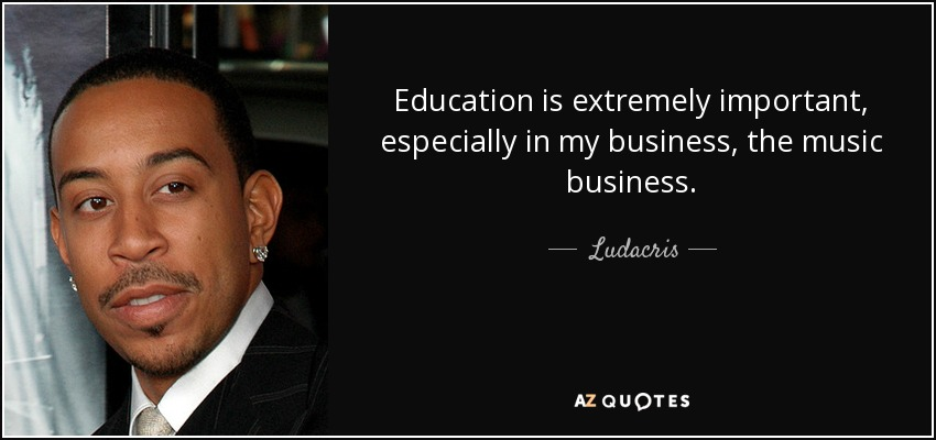 Education is extremely important, especially in my business, the music business. - Ludacris