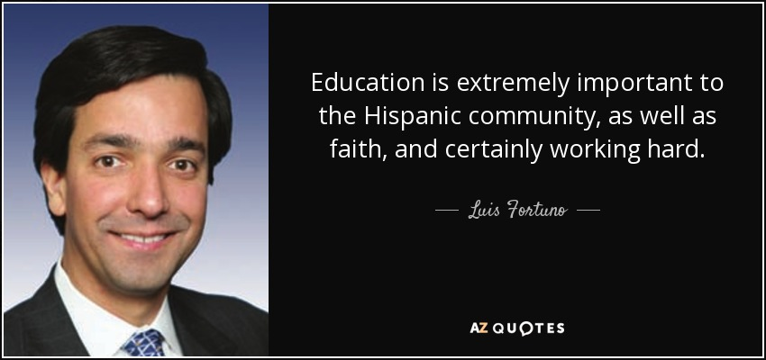 Education is extremely important to the Hispanic community, as well as faith, and certainly working hard. - Luis Fortuno