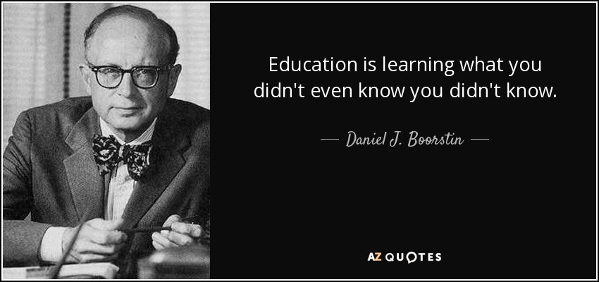Education is learning what you didn't even know you didn't know. - Daniel J. Boorstin