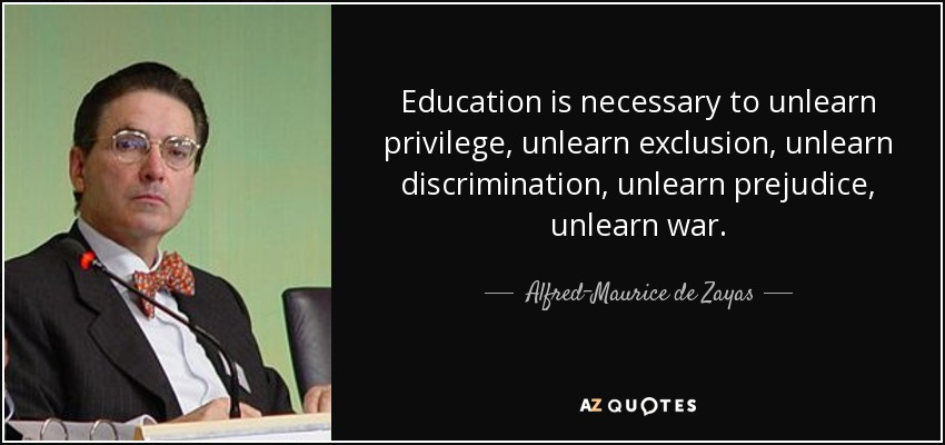 Education is necessary to unlearn privilege, unlearn exclusion, unlearn discrimination, unlearn prejudice, unlearn war. - Alfred-Maurice de Zayas