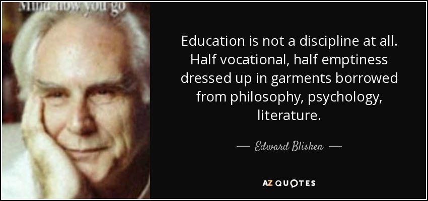 Education is not a discipline at all. Half vocational, half emptiness dressed up in garments borrowed from philosophy, psychology, literature. - Edward Blishen