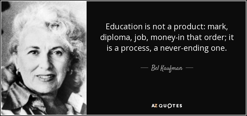 Education is not a product: mark, diploma, job, money-in that order; it is a process, a never-ending one. - Bel Kaufman