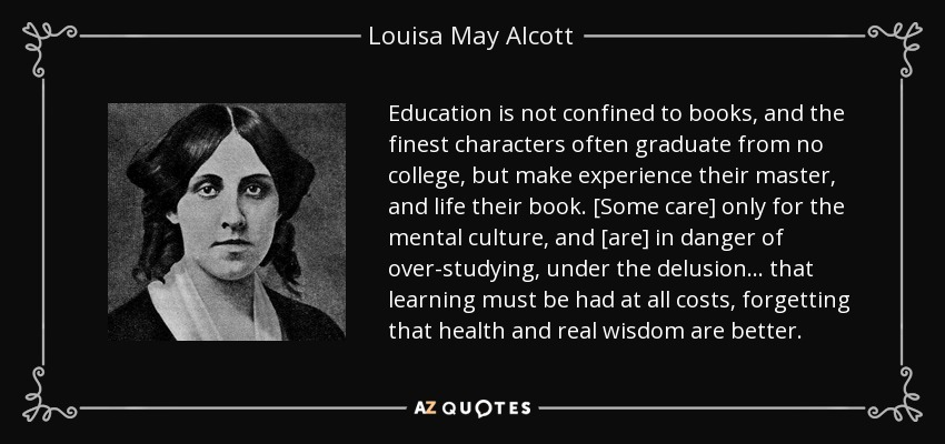 Education is not confined to books, and the finest characters often graduate from no college, but make experience their master, and life their book. [Some care] only for the mental culture, and [are] in danger of over-studying, under the delusion . . . that learning must be had at all costs, forgetting that health and real wisdom are better. - Louisa May Alcott