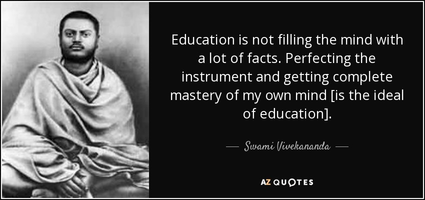 Education is not filling the mind with a lot of facts. Perfecting the instrument and getting complete mastery of my own mind [is the ideal of education]. - Swami Vivekananda