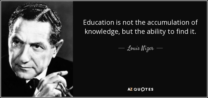 Education is not the accumulation of knowledge, but the ability to find it. - Louis Nizer
