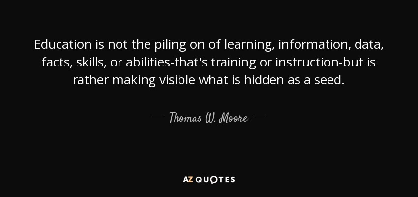 Education is not the piling on of learning, information, data, facts, skills, or abilities-that's training or instruction-but is rather making visible what is hidden as a seed. - Thomas W. Moore