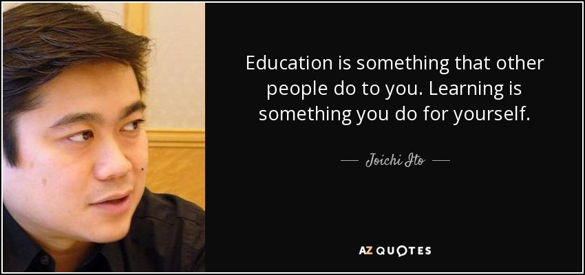 Education is something that other people do to you. Learning is something you do for yourself. - Joichi Ito
