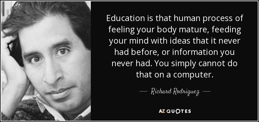 Education is that human process of feeling your body mature, feeding your mind with ideas that it never had before, or information you never had. You simply cannot do that on a computer. - Richard Rodriguez