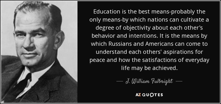 Education is the best means-probably the only means-by which nations can cultivate a degree of objectivity about each other's behavior and intentions. It is the means by which Russians and Americans can come to understand each others' aspirations for peace and how the satisfactions of everyday life may be achieved. - J. William Fulbright