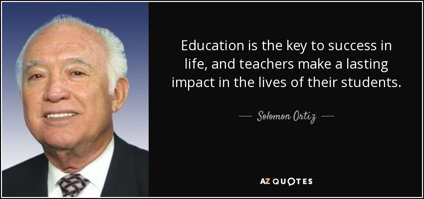 Education is the key to success in life, and teachers make a lasting impact in the lives of their students. - Solomon Ortiz