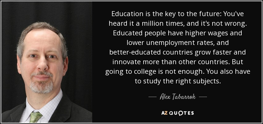 Education is the key to the future: You've heard it a million times, and it's not wrong. Educated people have higher wages and lower unemployment rates, and better-educated countries grow faster and innovate more than other countries. But going to college is not enough. You also have to study the right subjects. - Alex Tabarrok