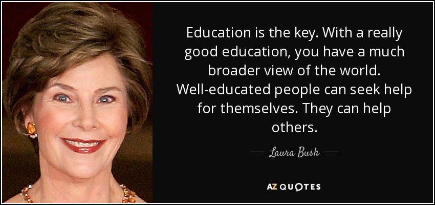 Education is the key. With a really good education, you have a much broader view of the world. Well-educated people can seek help for themselves. They can help others. - Laura Bush