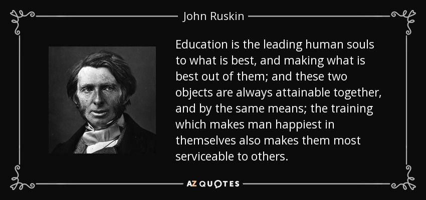 Education is the leading human souls to what is best, and making what is best out of them; and these two objects are always attainable together, and by the same means; the training which makes man happiest in themselves also makes them most serviceable to others. - John Ruskin