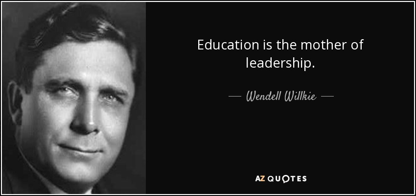 Education is the mother of leadership. - Wendell Willkie