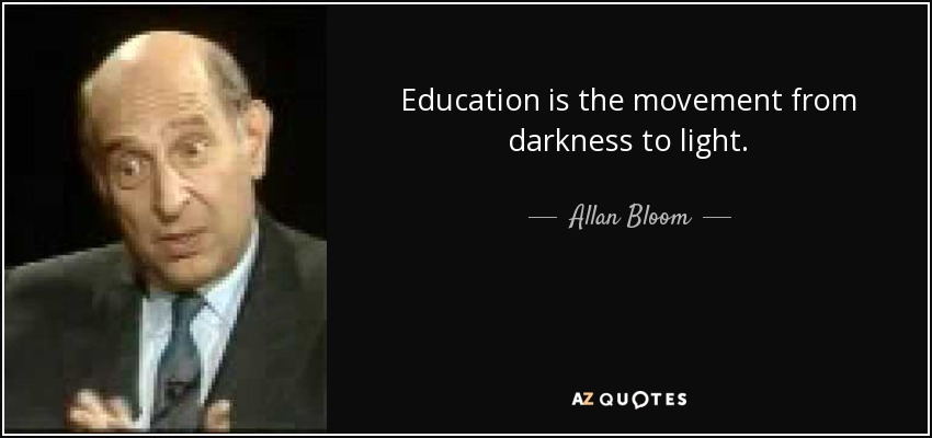 Education is the movement from darkness to light. - Allan Bloom