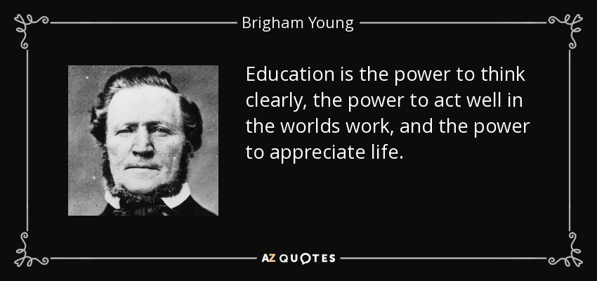 Education is the power to think clearly, the power to act well in the worlds work, and the power to appreciate life. - Brigham Young