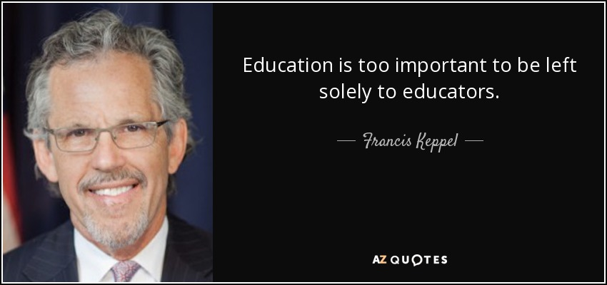 Education is too important to be left solely to educators. - Francis Keppel