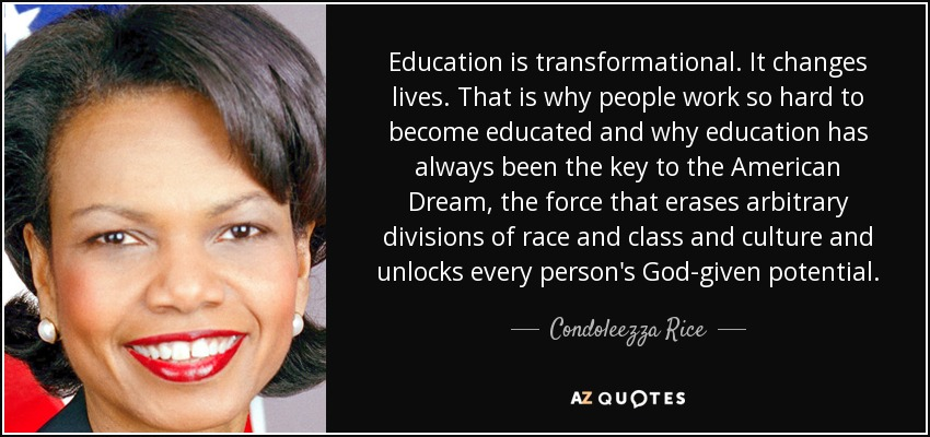 Education is transformational. It changes lives. That is why people work so hard to become educated and why education has always been the key to the American Dream, the force that erases arbitrary divisions of race and class and culture and unlocks every person's God-given potential. - Condoleezza Rice
