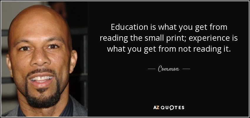 Education is what you get from reading the small print; experience is what you get from not reading it. - Common