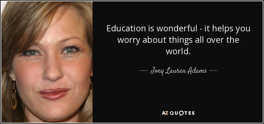 Education is wonderful - it helps you worry about things all over the world. - Joey Lauren Adams