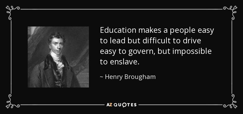 Education makes a people easy to lead but difficult to drive easy to govern, but impossible to enslave. - Henry Brougham, 1st Baron Brougham and Vaux