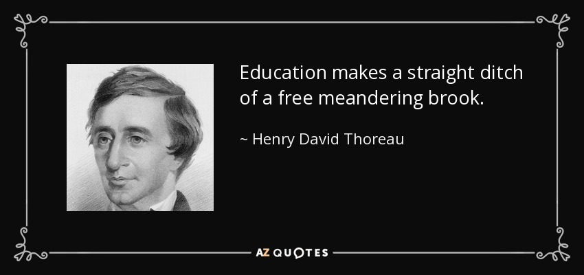 Education makes a straight ditch of a free meandering brook. - Henry David Thoreau