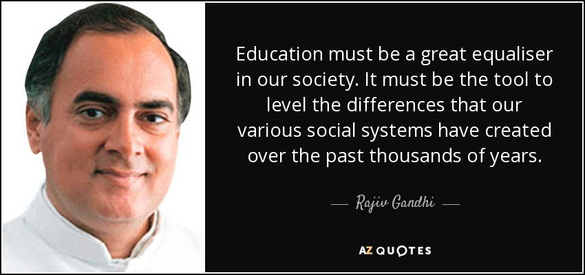 Education must be a great equaliser in our society. It must be the tool to level the differences that our various social systems have created over the past thousands of years. - Rajiv Gandhi