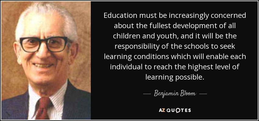Education must be increasingly concerned about the fullest development of all children and youth, and it will be the responsibility of the schools to seek learning conditions which will enable each individual to reach the highest level of learning possible. - Benjamin Bloom