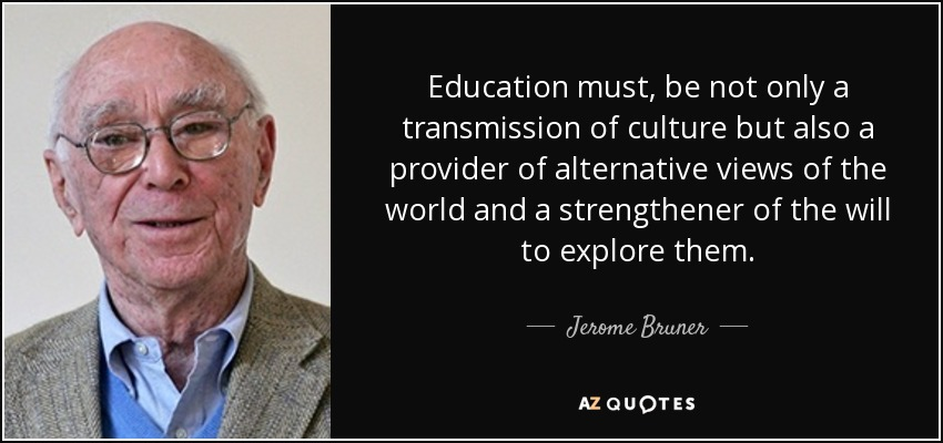Education must, be not only a transmission of culture but also a provider of alternative views of the world and a strengthener of the will to explore them. - Jerome Bruner