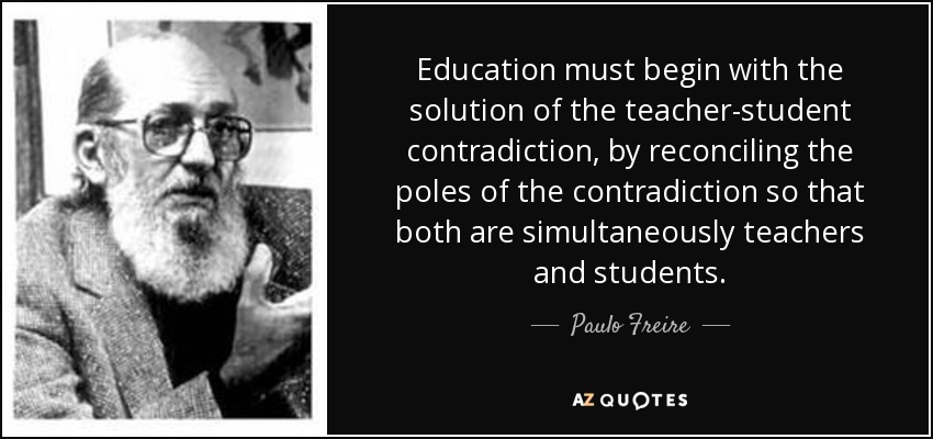 Education must begin with the solution of the teacher-student contradiction, by reconciling the poles of the contradiction so that both are simultaneously teachers and students. - Paulo Freire