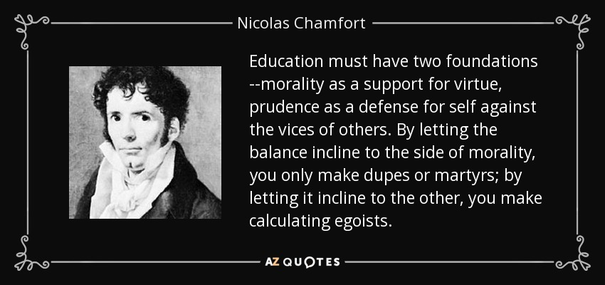 Education must have two foundations --morality as a support for virtue, prudence as a defense for self against the vices of others. By letting the balance incline to the side of morality, you only make dupes or martyrs; by letting it incline to the other, you make calculating egoists. - Nicolas Chamfort