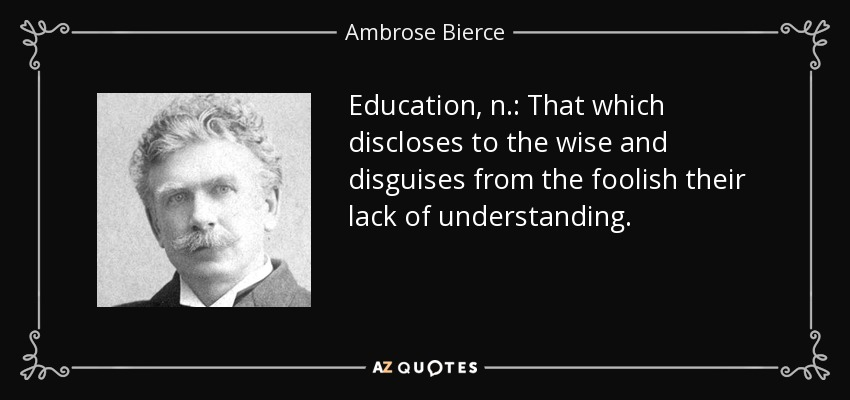 Education, n.: That which discloses to the wise and disguises from the foolish their lack of understanding. - Ambrose Bierce