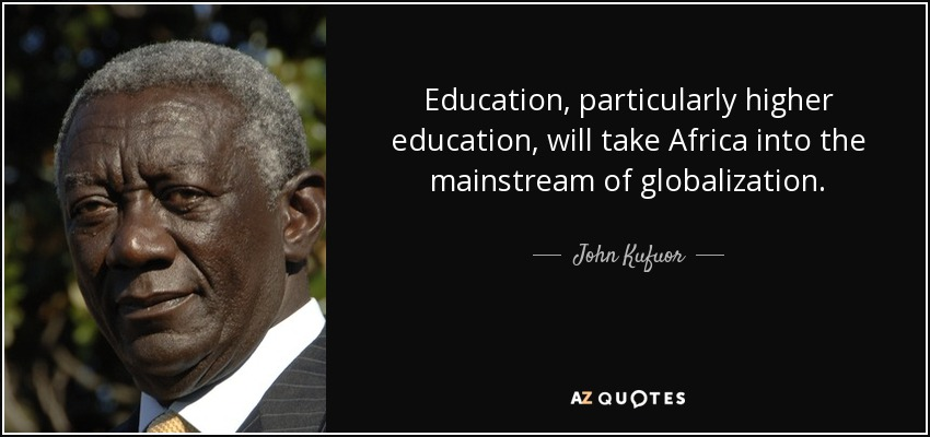 Education, particularly higher education, will take Africa into the mainstream of globalization. - John Kufuor