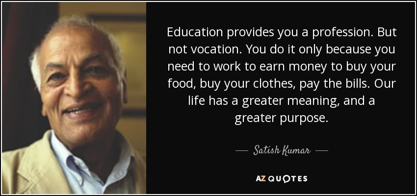 Education provides you a profession. But not vocation. You do it only because you need to work to earn money to buy your food, buy your clothes, pay the bills. Our life has a greater meaning, and a greater purpose. - Satish Kumar