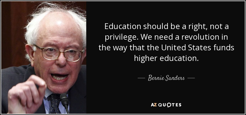 Education should be a right, not a privilege. We need a revolution in the way that the United States funds higher education. - Bernie Sanders