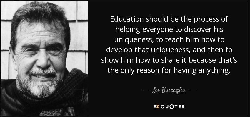 Education should be the process of helping everyone to discover his uniqueness, to teach him how to develop that uniqueness, and then to show him how to share it because that's the only reason for having anything. - Leo Buscaglia