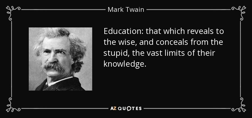 Education: that which reveals to the wise, and conceals from the stupid, the vast limits of their knowledge. - Mark Twain