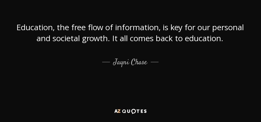 Education, the free flow of information, is key for our personal and societal growth. It all comes back to education. - Jayni Chase