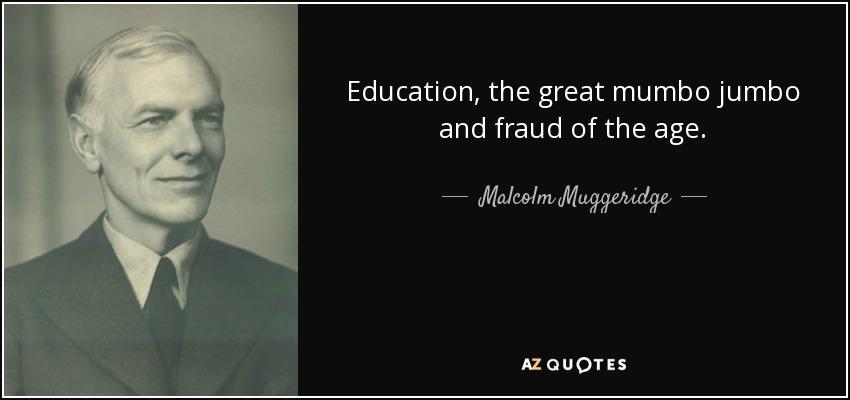 Education, the great mumbo jumbo and fraud of the age. - Malcolm Muggeridge