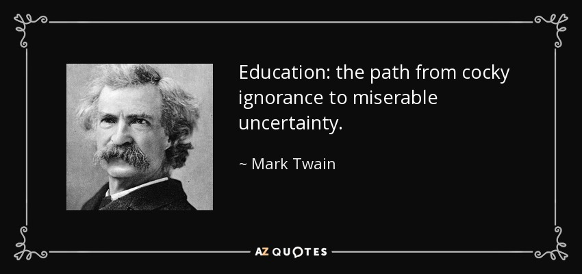 Education: the path from cocky ignorance to miserable uncertainty. - Mark Twain