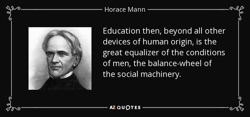 Education then, beyond all other devices of human origin, is the great equalizer of the conditions of men, the balance-wheel of the social machinery. - Horace Mann