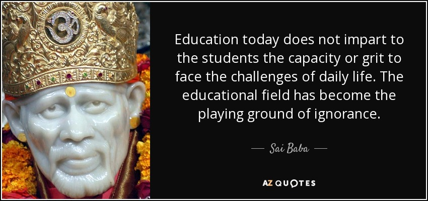 Education today does not impart to the students the capacity or grit to face the challenges of daily life. The educational field has become the playing ground of ignorance. - Sai Baba